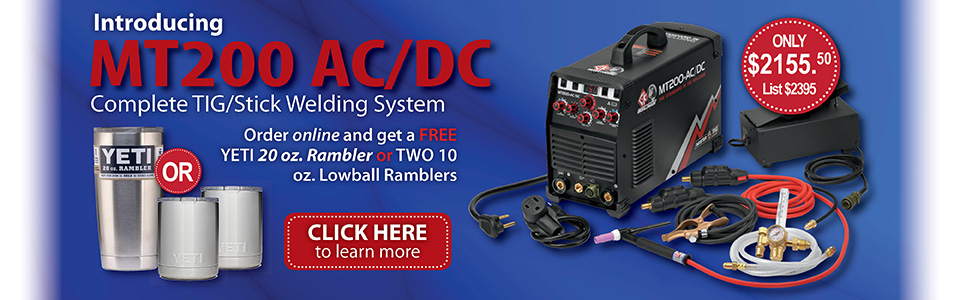 Introducing the MT200 AC/DC complete TIG/Stick Welding System. Order online and get a FREE YETI 20 oz Rambler or TWO 10 oz Lowball Ramblers.